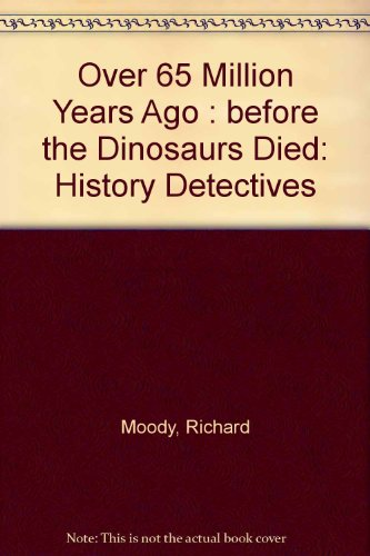 Over 65 Million Years Ago: Before the Dinosaurs Died (History Detectives): Moody, Richard