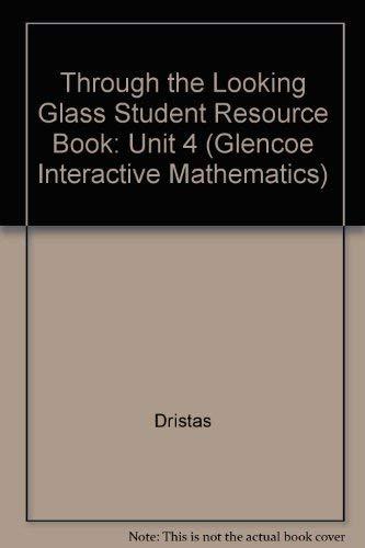 9780028245249: Through the Looking Glass Student Resource Book: Unit 4 (Glencoe Interactive Mathematics)