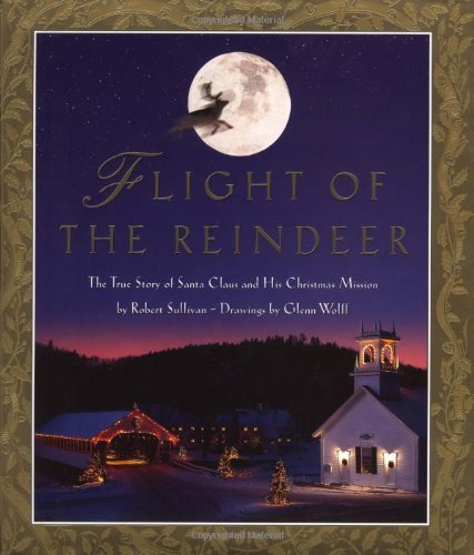 Flight of the Reindeer: The True Story of Santa Claus and his Christmas Mission: Sullivan, Robert