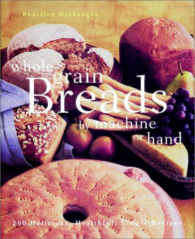9780028618470: Whole Grain Breads by Machine or Hand: 200 Delicious, Healthful, Simple Recipes