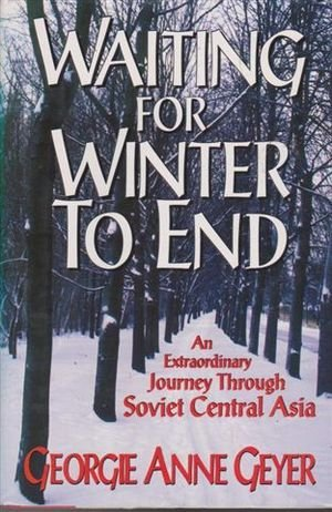 Waiting for Winter to End: An Extraordinary Journey Through Soviet Central Asia: Geyer, Georgie Anne