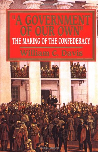 Government of Our Own: The Making of the Confederacy: Davis, William C.