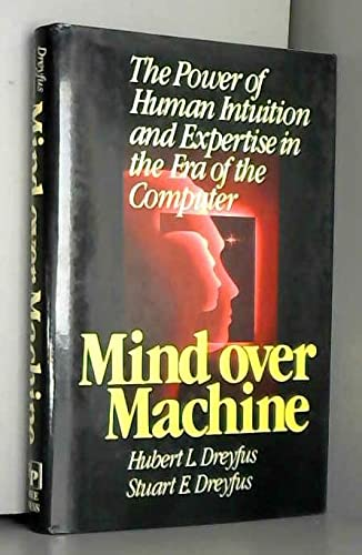 Mind over machine: The power of human intuition and expertise in the era of the computer (0029080606) by Hubert L Dreyfus; Stuart E. Dreyfus