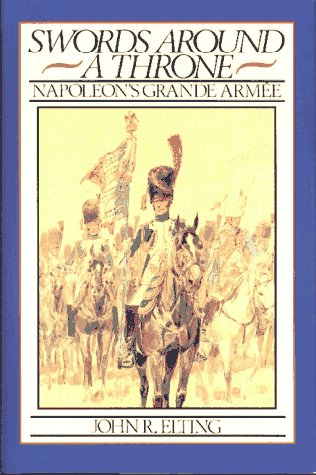 Swords Around a Throne : Napoleon's Grande Armee: Elting, John R.