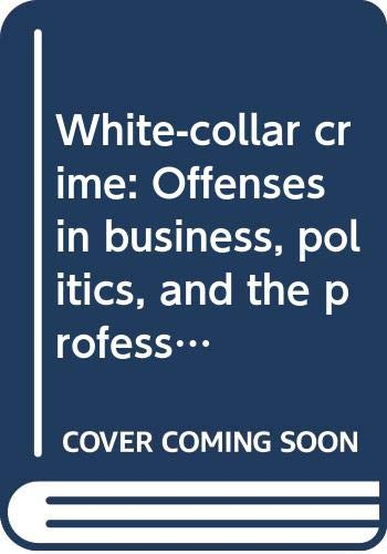 White-collar crime: Offenses in business, politics, and the professions (0029115906) by Gilbert Geis