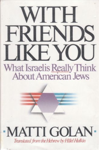 With Friends Like You: What Israelis Really Think About American Jews: Matti Golan