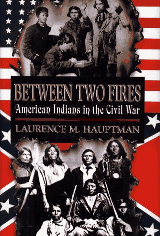 Between Two Fires: American Indians in the Civil War: Laurence M. Hauptman