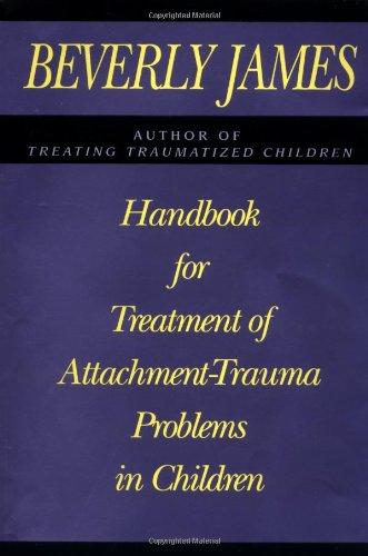 Handbook for Treatment of Attachment - Trauma Problems in Children: James, Beverly