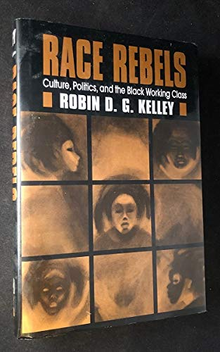 Race Rebels: Culture, Politics, and the Black Working Class: Robin D. G. Kelley