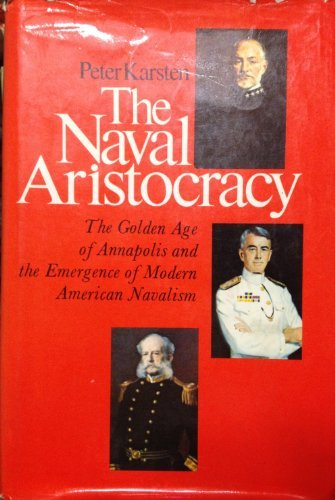 9780029170700: The Naval Aristocracy: The Golden Age of Annapolis and the Emergence of Modern American Navalism