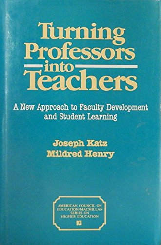 Turning Professors into Teachers: A New Approach to Faculty Development and Student Learning (The American Council on Education/Macmillan Series on Higher Education) (0029172217) by Joseph Katz; Mildred Henry
