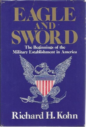 9780029175514: Eagle and Sword: The Federalists and the Creation of the Military Establishment in America, 1783-1802
