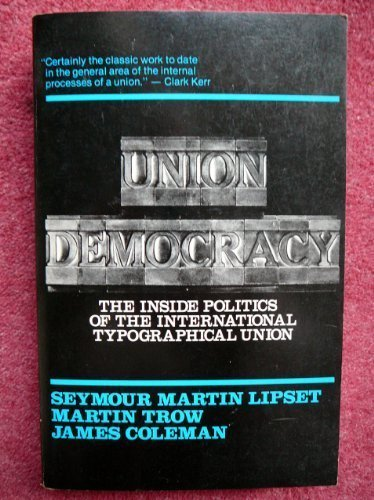 Union Democracy: The Inside Politics of the International Typographical Union (0029192102) by Seymour Martin Lipset; Martin Trow; James Coleman