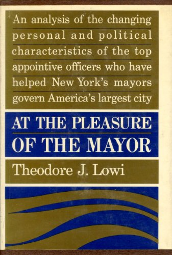 At the Pleasure of the Mayor: Patronage and Power in New York City, 1898-1958: Lowi, Theodore J.
