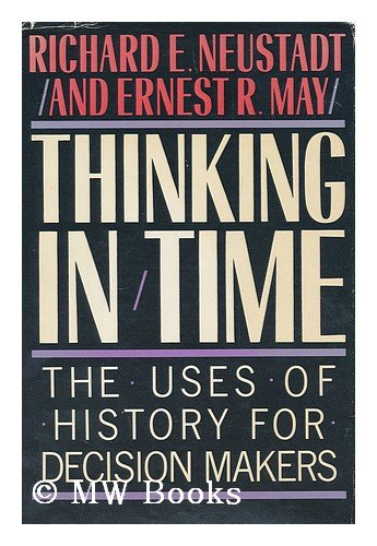 Thinking in Time (the Uses of History for Decision Makers): Neustadt, Richard Elliott; May, Ernest ...