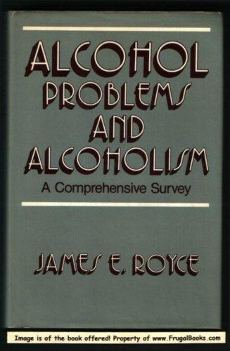 Alcohol Problems and Alcoholism : A Comprehensive Survey: Royce, James E., S.J., Ph.D.