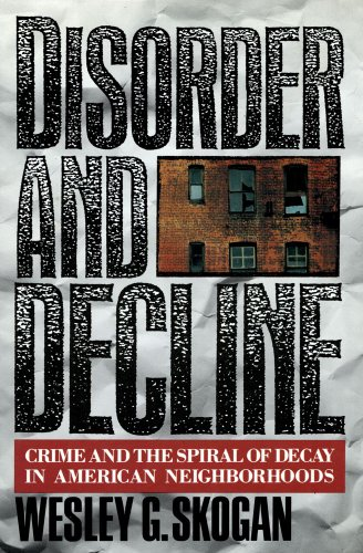 Disorder and Decline: Crime and the Spiral of Decay in American Neighborhoods: Wesley G. Skogan
