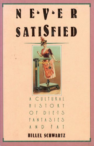Never Satisfied A Cultural History Of Diets Fantasies and Fat: Schwartz, Hillel