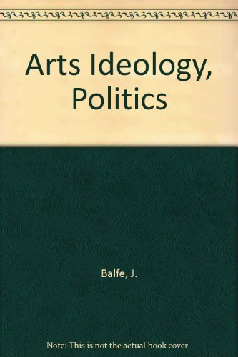 Art, Ideology and Politics: Balfe, Judith H.; Wyszomirski, Margaret Jane (Eds.)