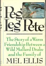 Peg Leg Pete; the Story of a Warm Friendship Between a Wild Mallard Drake and the Family of Mel E...