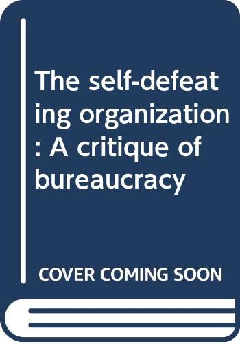 9780030054884: The self-defeating organization: A critique of bureaucracy