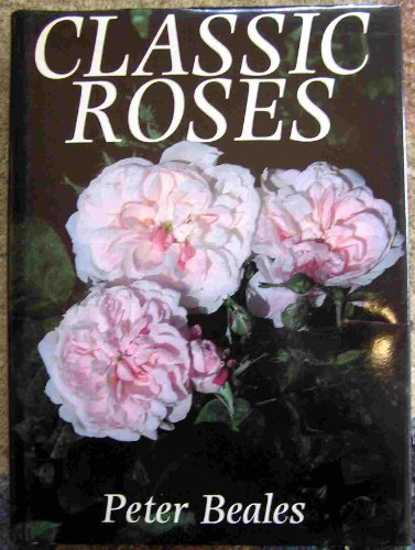 Classic Roses: An Illustrated Encyclopaedia and Grower's Manual of Old Roses, Shrub Roses, and Cl...