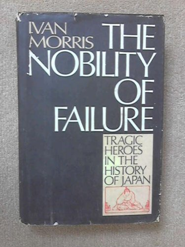 Nobility of Failure, The: Tragic Heroes in the History of Japan: Morris, Ivan