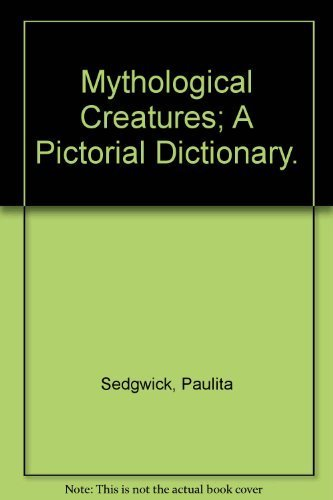 Mythological Creatures: A Pictorial Dictionary: SEDGWICK, PAULITA