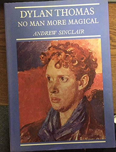 Dylan Thomas: No Man More Magical: Sinclair, Andrew