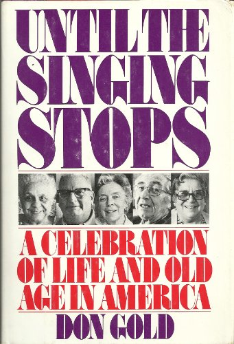 Until the singing stops: A celebration of life and old age in America: Gold, Don