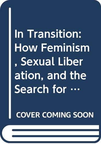 9780030430619: In Transition: How Feminism, Sexual Liberation, and the Search for Self-Fulfillment Have Altered America