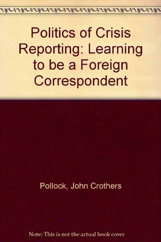 9780030443367: Politics of Crisis Reporting: Learning to be a Foreign Correspondent