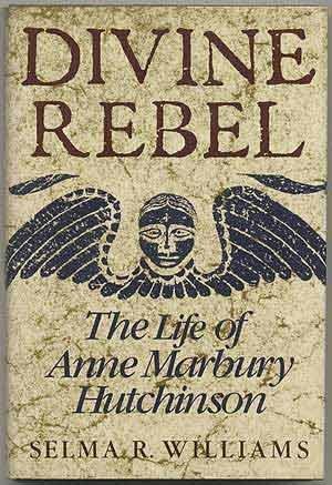 Divine rebel : the life of Anne Marbury Hutchinson: Williams, Selma R.