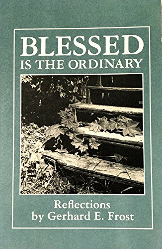 Blessed Is the Ordinary: Reflections: Gerhard E. Frost