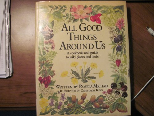 All Good Things Around Us. A Cookbook and Guide to Wild Plants and Herbs