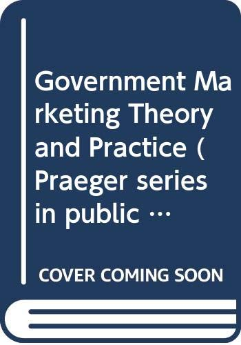 9780030583162: Government Marketing Theory and Practice (Praeger series in public and nonprofit sector marketing)