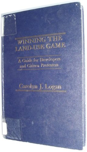 Winning the Land Use Game: a Guide for Developers and Citizen Protesters: Logan, Carolyn J.