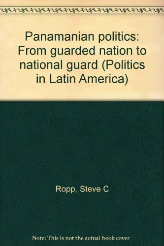 Panamanian politics: From guarded nation to national guard (Politics in Latin America): Ropp, Steve...