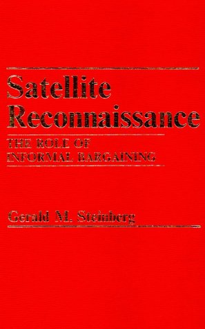 Satellite Reconnaissance: The Role of Informal Bargaining: Steinberg, Gerald M.