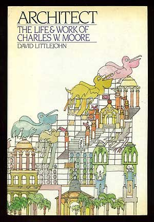 Architect: The Life and Work of Charles W. Moore: Littlejohn, David