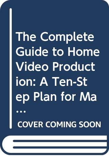 9780030710827: The Complete Guide to Home Video Production: A Ten-Step Plan for Making Your Own Television Program