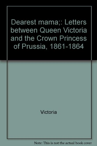 Dearest mama;: Letters between Queen Victoria and the Crown Princess of Prussia, 1861-1864: ...
