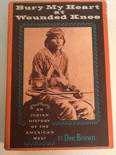 Bury My Heart at Wounded Knee: An Indian History of the American West: Brown, Dee