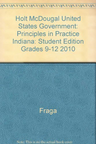 Holt McDougal United States Government: Principles in Practice Indiana: Student Edition Grades 9-12...