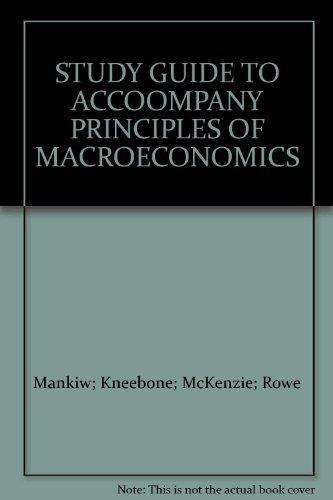 STUDY GUIDE TO ACCOOMPANY PRINCIPLES OF MACROECONOMICS: Mankiw; Kneebone; McKenzie;