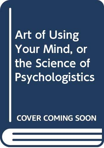 9780041300178: Art of Using Your Mind, or the Science of Psychologistics
