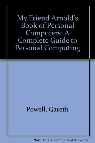 9780043001073: My Friend Arnold's Book of Personal Computers: A Complete Guide to Personal Computing