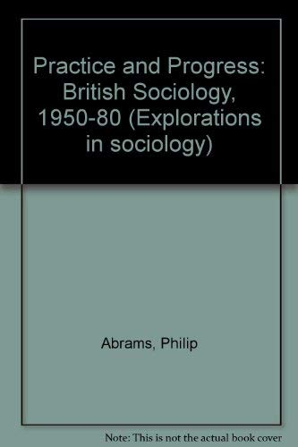 9780043011317: Practice and Progress: British Sociology, 1950-80 (Explorations in sociology)
