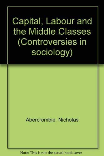 9780043011454: Capital, Labour and the Middle Classes (Controversies in sociology)