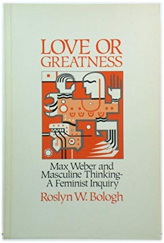 9780043012505: Love or Greatness: Max Weber and Masculine Thinking: A Feminist Inquiry